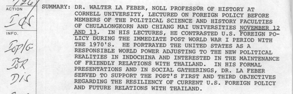 Dr. Walter La Feber, noll professor of history at Cornell University, lectured on foreign policy before members of the political science and history faculties of Chulalongkorn and Chiang Mai Universities Nov 12 and 13. In his lectures, he contrasted US foreign policy during the immediate post WWI period with the 1970s. He portrayed the US as a responsible world power adjusting to the new political realities in Indochina and interested in the maintenance of friendly relations with Thailand. In his formal presentations and in social gatherings, Dr. La Feber served to support the post's first and third objectives regarding the resiliency of current US foreign policy and future relations with Thailand